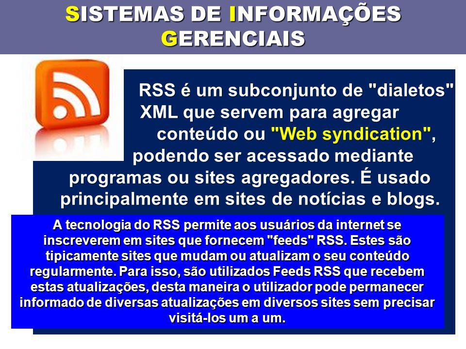 SISTEMAS DE INFORMAÇÕES GERENCIAIS RSS é um subconjunto de dialetos XML que servem para agregar conteúdo ou Web syndication , podendo ser acessado mediante programas ou sites agregadores.