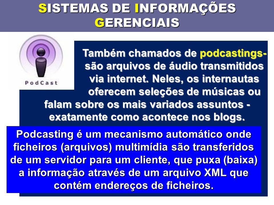 SISTEMAS DE INFORMAÇÕES GERENCIAIS Também chamados de podcastings- são arquivos de áudio transmitidos via internet.