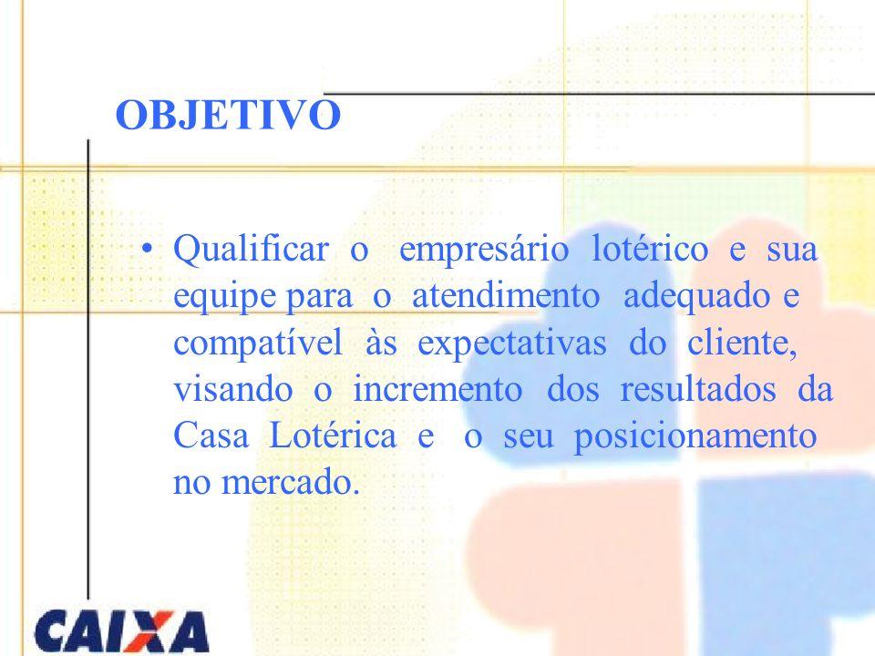 OBJETIVO Qualificar o empresário lotérico e sua equipe para o atendimento adequado e compatível às expectativas do cliente, visando o incremento dos r