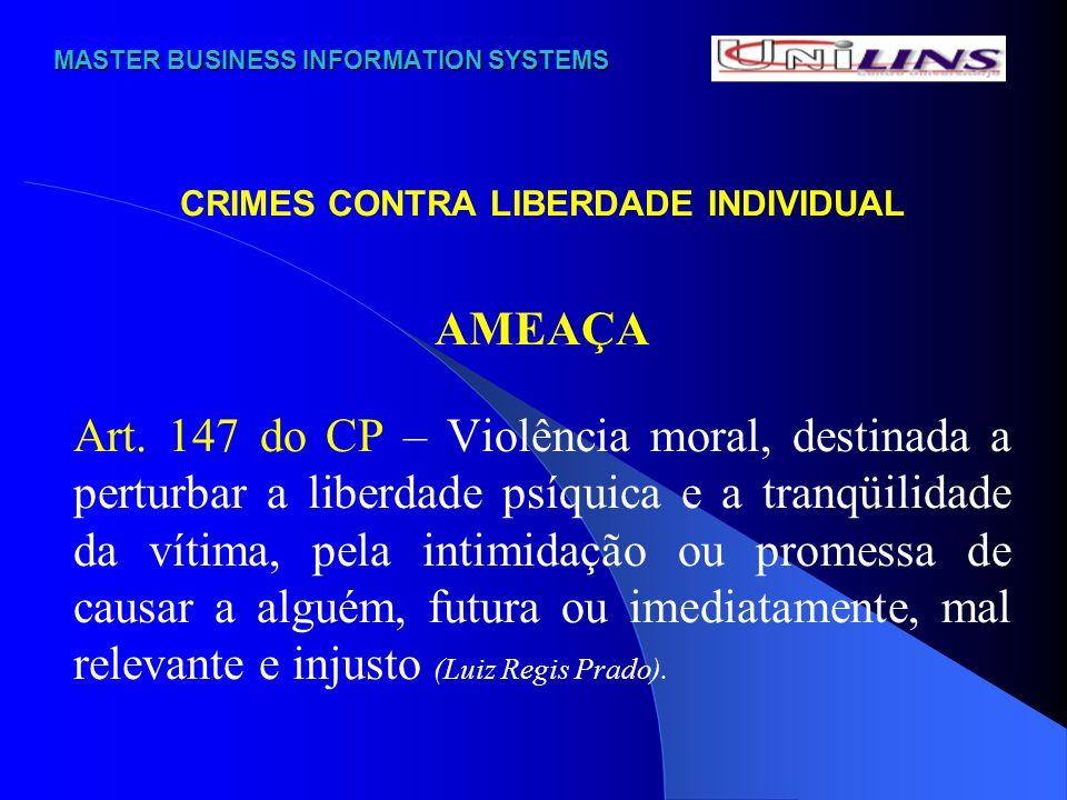 MASTER BUSINESS INFORMATION SYSTEMS MASTER BUSINESS INFORMATION SYSTEMS CRIMES CONTRA LIBERDADE INDIVIDUAL AMEAÇA Art. 147 do CP – Violência moral, de