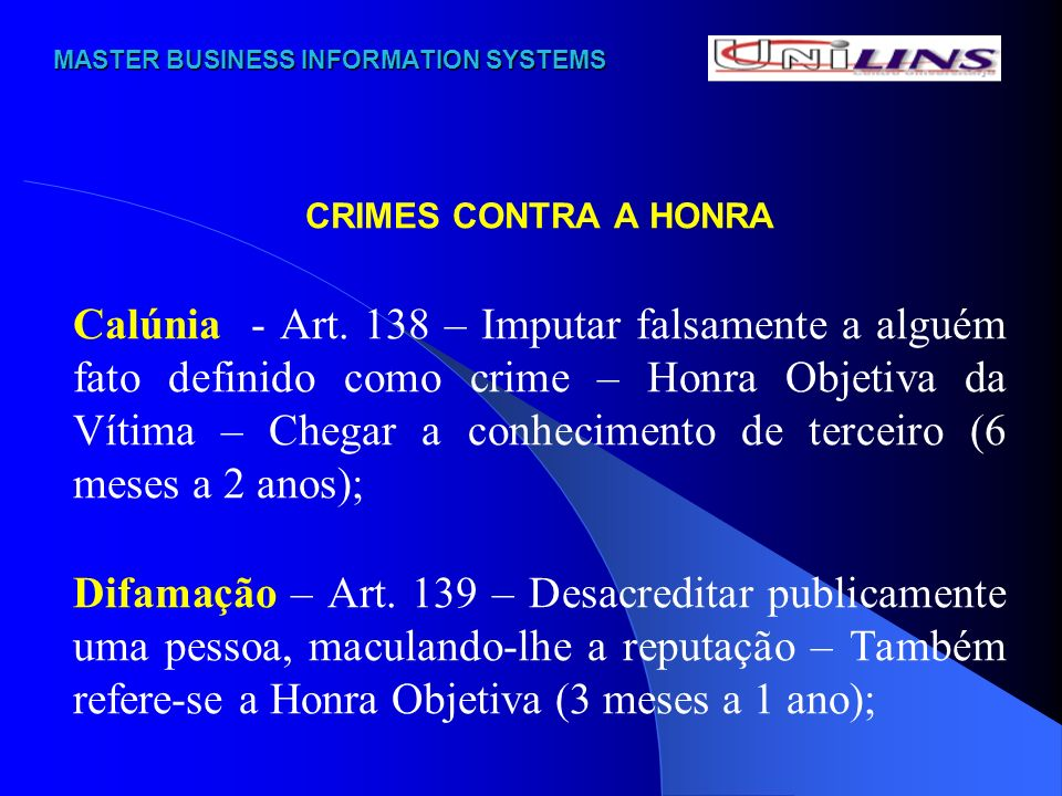 MASTER BUSINESS INFORMATION SYSTEMS MASTER BUSINESS INFORMATION SYSTEMS CRIMES CONTRA A HONRA Calúnia - Art. 138 – Imputar falsamente a alguém fato de
