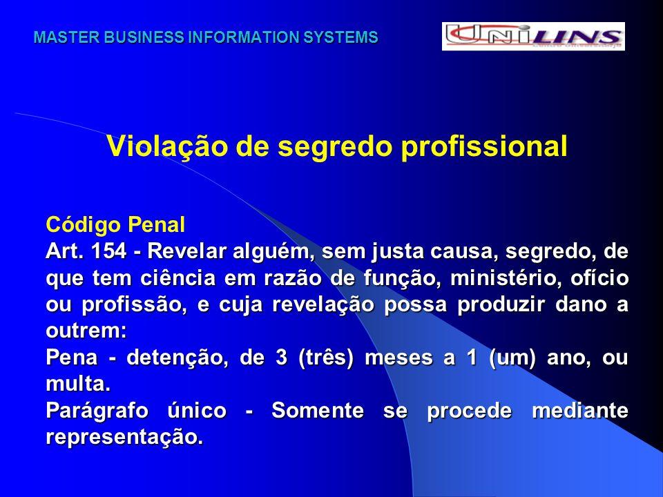 MASTER BUSINESS INFORMATION SYSTEMS MASTER BUSINESS INFORMATION SYSTEMS Violação de segredo profissional Código Penal Art. 154 - Revelar alguém, sem j