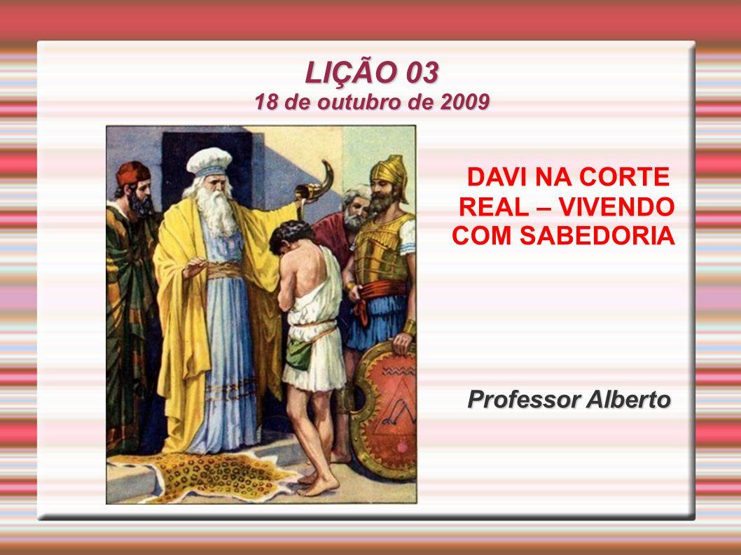 LIÇÃO 03 18 de outubro de 2009 DAVI NA CORTE REAL – VIVENDO COM SABEDORIA Professor Alberto Professor Alberto