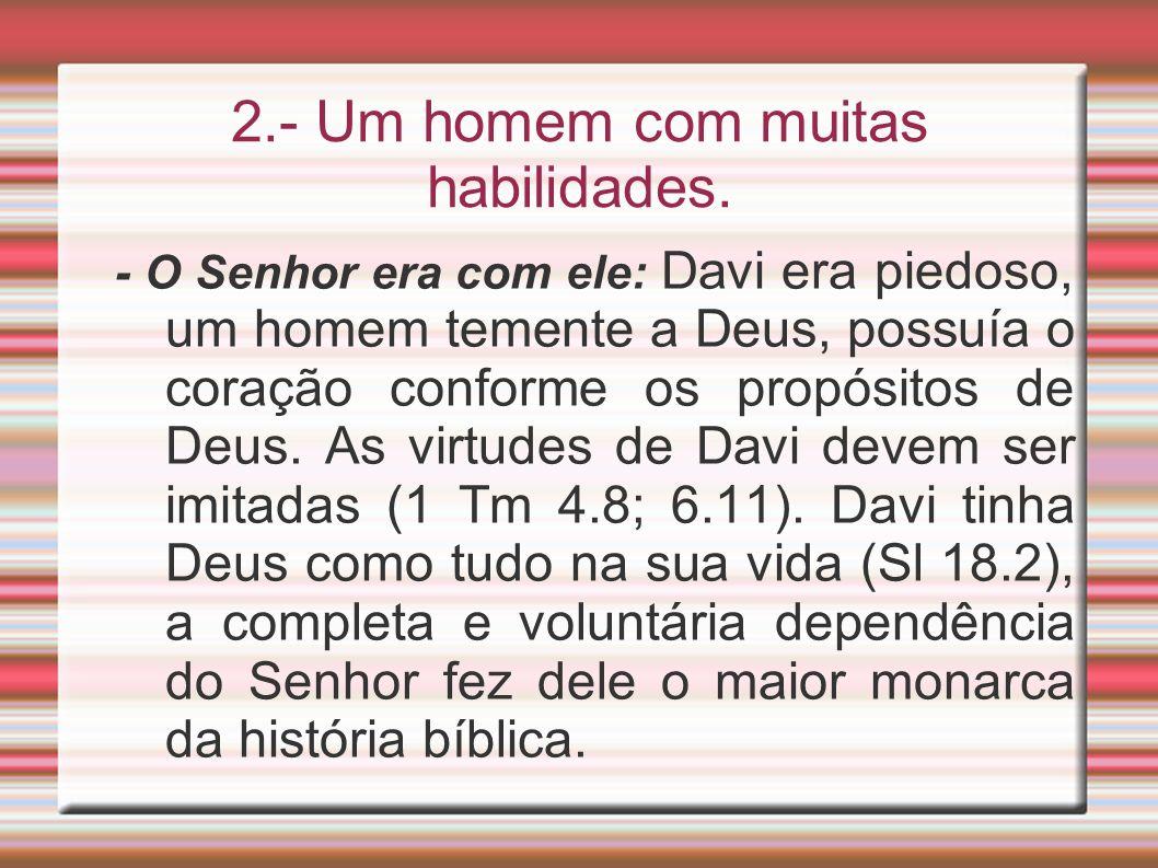 2.- Um homem com muitas habilidades. - O Senhor era com ele: Davi era piedoso, um homem temente a Deus, possuía o coração conforme os propósitos de De