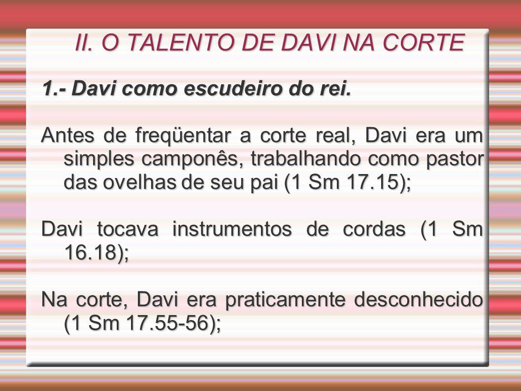 II. O TALENTO DE DAVI NA CORTE 1.- Davi como escudeiro do rei. Antes de freqüentar a corte real, Davi era um simples camponês, trabalhando como pastor
