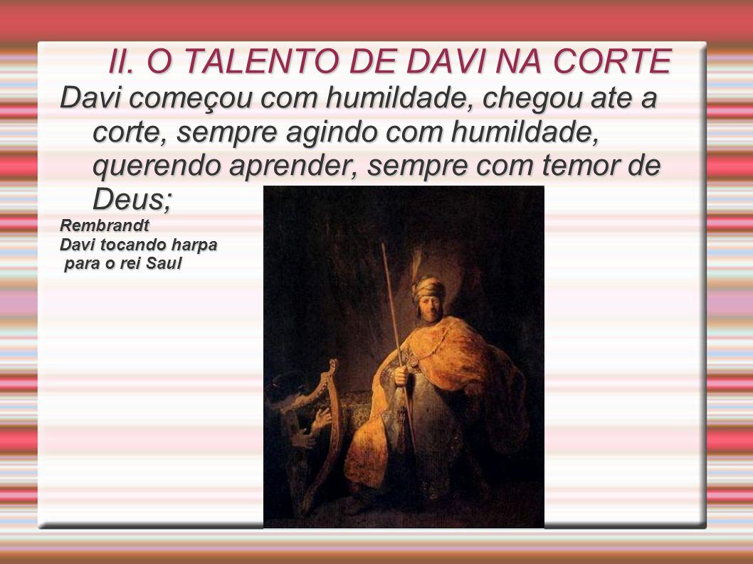 II. O TALENTO DE DAVI NA CORTE Davi começou com humildade, chegou ate a corte, sempre agindo com humildade, querendo aprender, sempre com temor de Deu