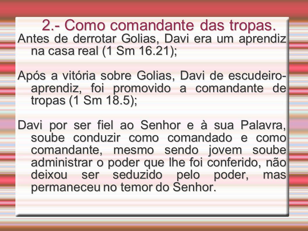 2.- Como comandante das tropas. Antes de derrotar Golias, Davi era um aprendiz na casa real (1 Sm 16.21); Após a vitória sobre Golias, Davi de escudei