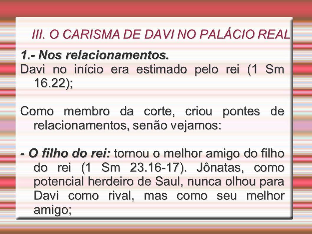 III. O CARISMA DE DAVI NO PALÁCIO REAL 1.- Nos relacionamentos. Davi no início era estimado pelo rei (1 Sm 16.22); Como membro da corte, criou pontes