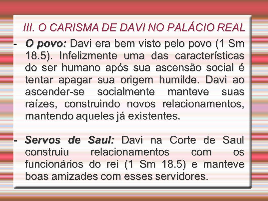 III. O CARISMA DE DAVI NO PALÁCIO REAL -O povo: Davi era bem visto pelo povo (1 Sm 18.5). Infelizmente uma das características do ser humano após sua