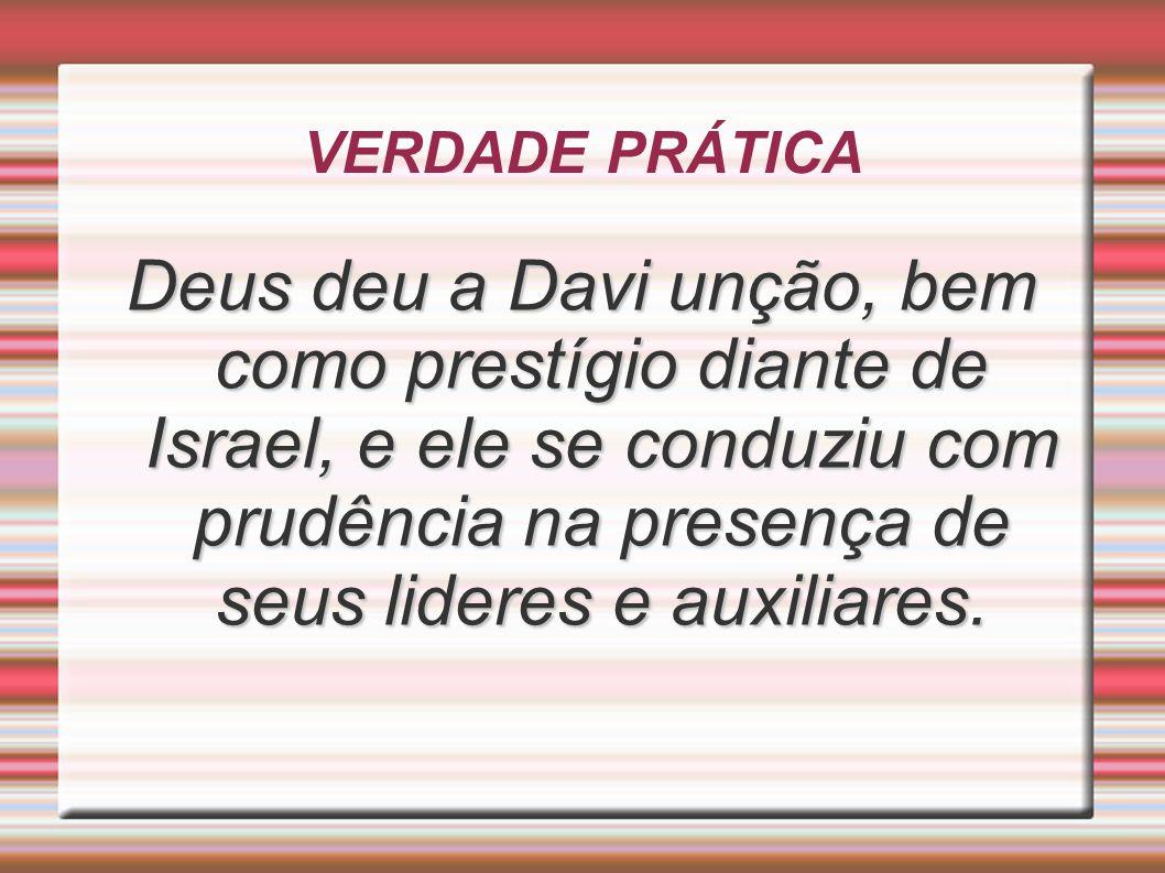 VERDADE PRÁTICA Deus deu a Davi unção, bem como prestígio diante de Israel, e ele se conduziu com prudência na presença de seus lideres e auxiliares.
