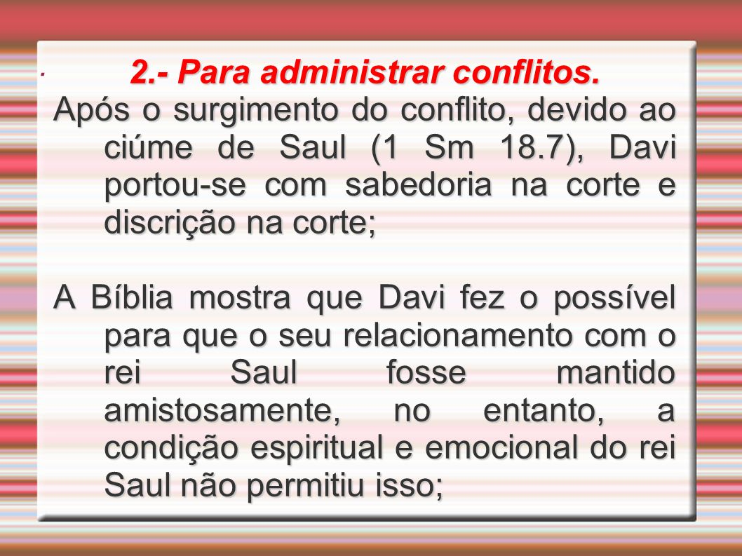 . 2.- Para administrar conflitos. Após o surgimento do conflito, devido ao ciúme de Saul (1 Sm 18.7), Davi portou-se com sabedoria na corte e discriçã