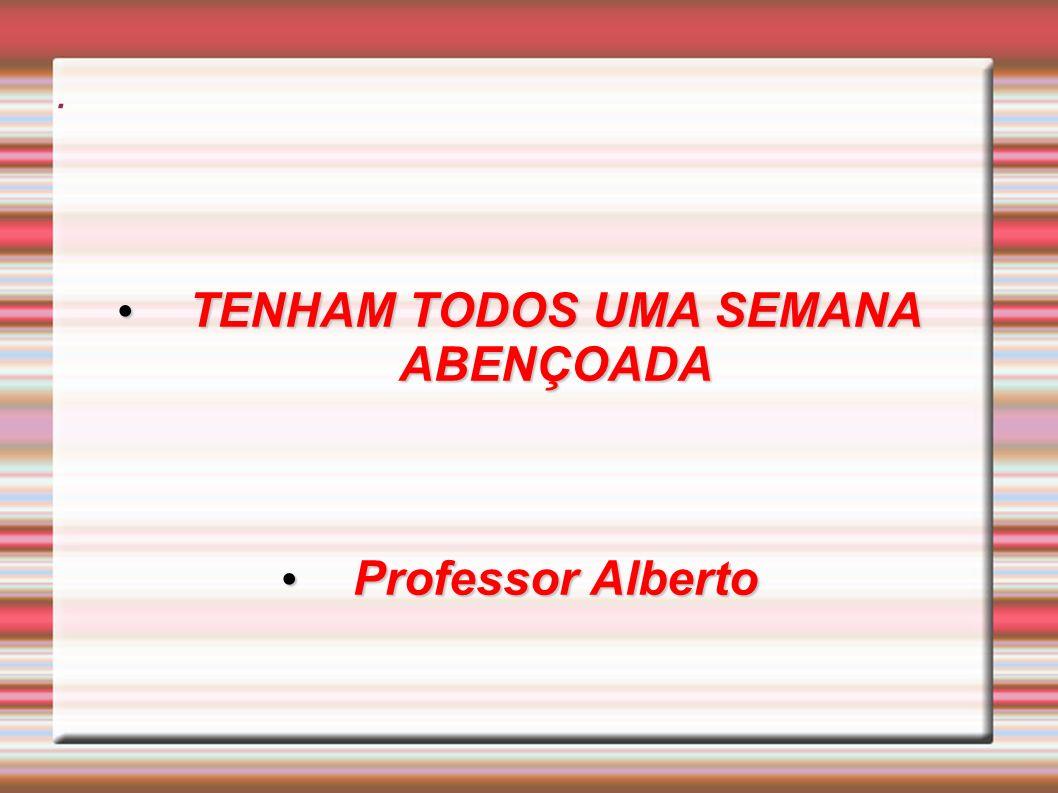 . TENHAM TODOS UMA SEMANA ABENÇOADA TENHAM TODOS UMA SEMANA ABENÇOADA Professor Alberto Professor Alberto