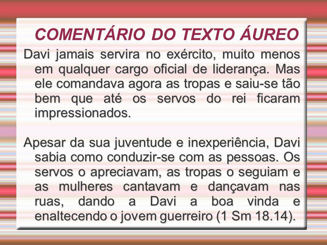 COMENTÁRIO DO TEXTO ÁUREO Davi jamais servira no exército, muito menos em qualquer cargo oficial de liderança. Mas ele comandava agora as tropas e sai