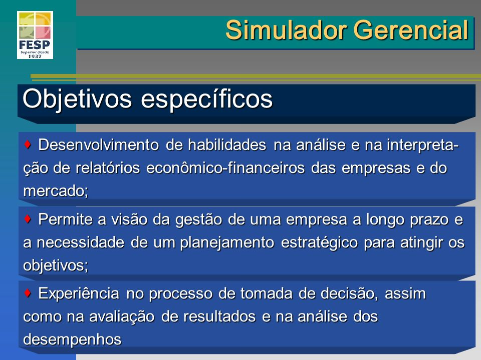 Simulador Gerencial Objetivos específicos Desenvolvimento de habilidades na análise e na interpreta- Desenvolvimento de habilidades na análise e na in