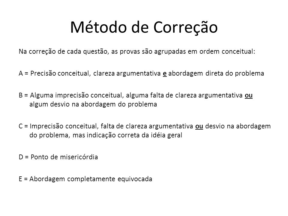 Método de Correção Na correção de cada questão, as provas são agrupadas em ordem conceitual: A = Precisão conceitual, clareza argumentativa e abordage
