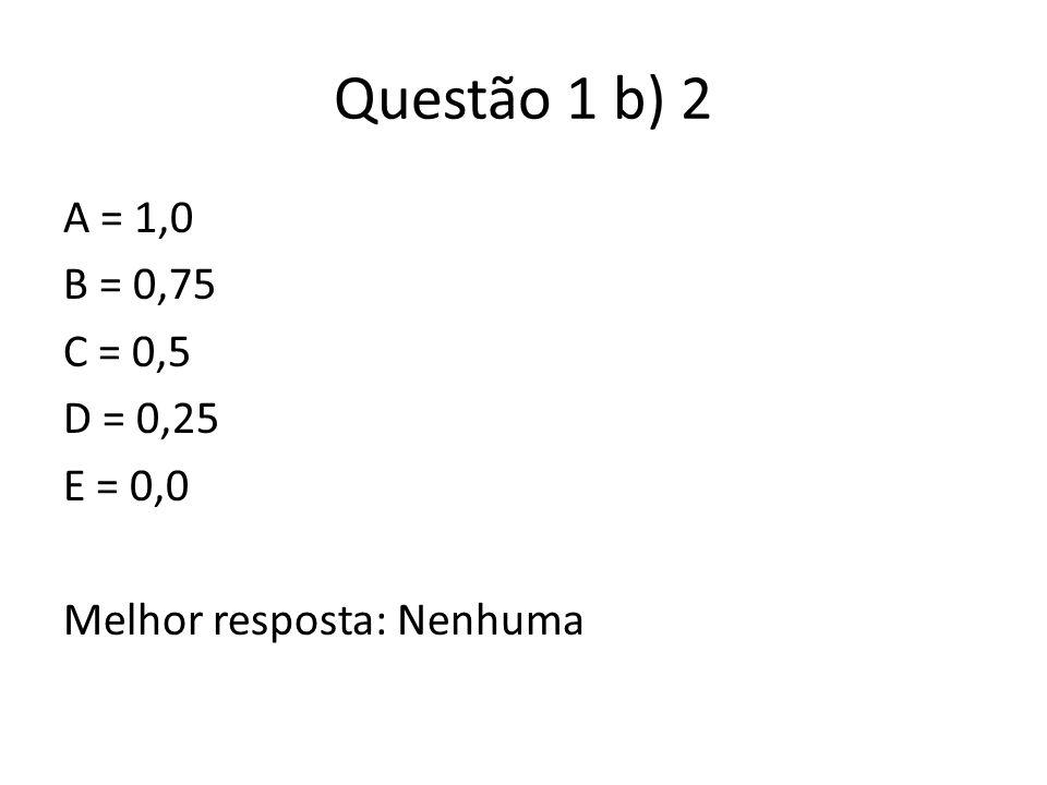 Questão 1 b) 2 A = 1,0 B = 0,75 C = 0,5 D = 0,25 E = 0,0 Melhor resposta: Nenhuma