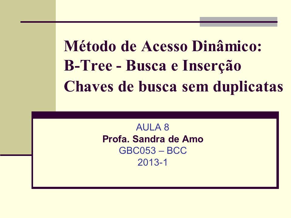 Método de Acesso Dinâmico: B-Tree - Busca e Inserção Chaves de busca sem duplicatas AULA 8 Profa. Sandra de Amo GBC053 – BCC 2013-1