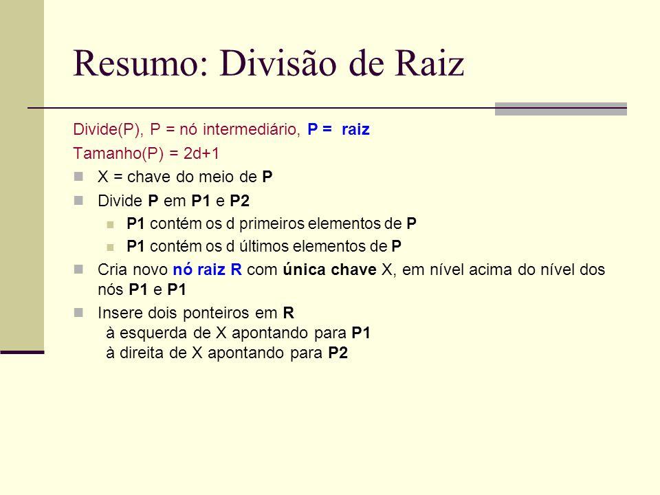 Resumo: Divisão de Raiz Divide(P), P = nó intermediário, P = raiz Tamanho(P) = 2d+1 X = chave do meio de P Divide P em P1 e P2 P1 contém os d primeiro