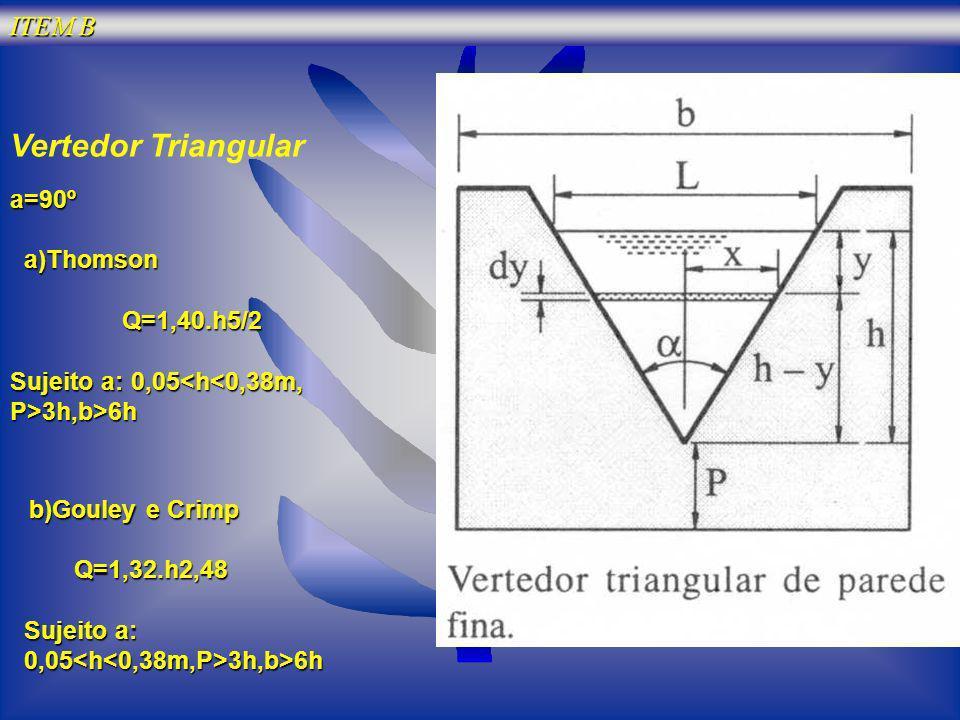 ITEM B Vertedor Triangular b)Gouley e Crimp b)Gouley e Crimp Q=1,32.h2,48 Q=1,32.h2,48 Sujeito a: 0,05 3h,b>6h a=90º a)Thomson a)Thomson Q=1,40.h5/2 Q