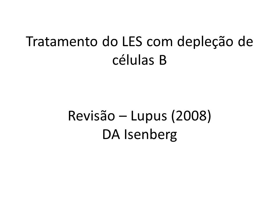 Tratamento do LES com depleção de células B Revisão – Lupus (2008) DA Isenberg