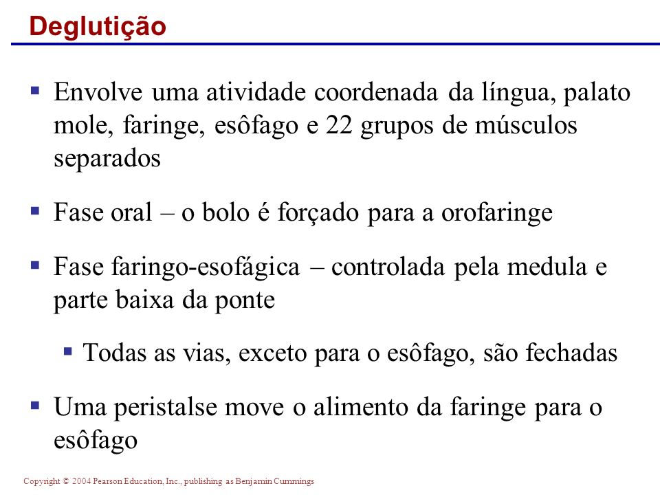 Copyright © 2004 Pearson Education, Inc., publishing as Benjamin Cummings Deglutição Figure 23.13 (a) Upper esophageal sphincter contracted (b) Upper esophageal sphincter relaxed (c) Upper esophageal sphincter contracted (e) (d) Bolus of food Uvula Bolus Relaxed muscles Tongue Pharynx Epiglottis Glottis Trachea Bolus Epiglottis Bolus of food Longitudinal muscles contract, shortening passageway ahead of bolus Gastroesophageal sphincter closed Circular muscles contract, constricting passageway and pushing bolus down Stomach Gastroesophageal sphincter open Esophagus