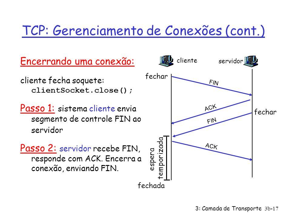 3: Camada de Transporte3b-17 TCP: Gerenciamento de Conexões (cont.) Encerrando uma conexão: cliente fecha soquete: clientSocket.close(); Passo 1: sist