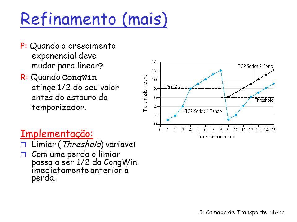 3: Camada de Transporte3b-27 Refinamento (mais) P: Quando o crescimento exponencial deve mudar para linear? R: Quando CongWin atinge 1/2 do seu valor