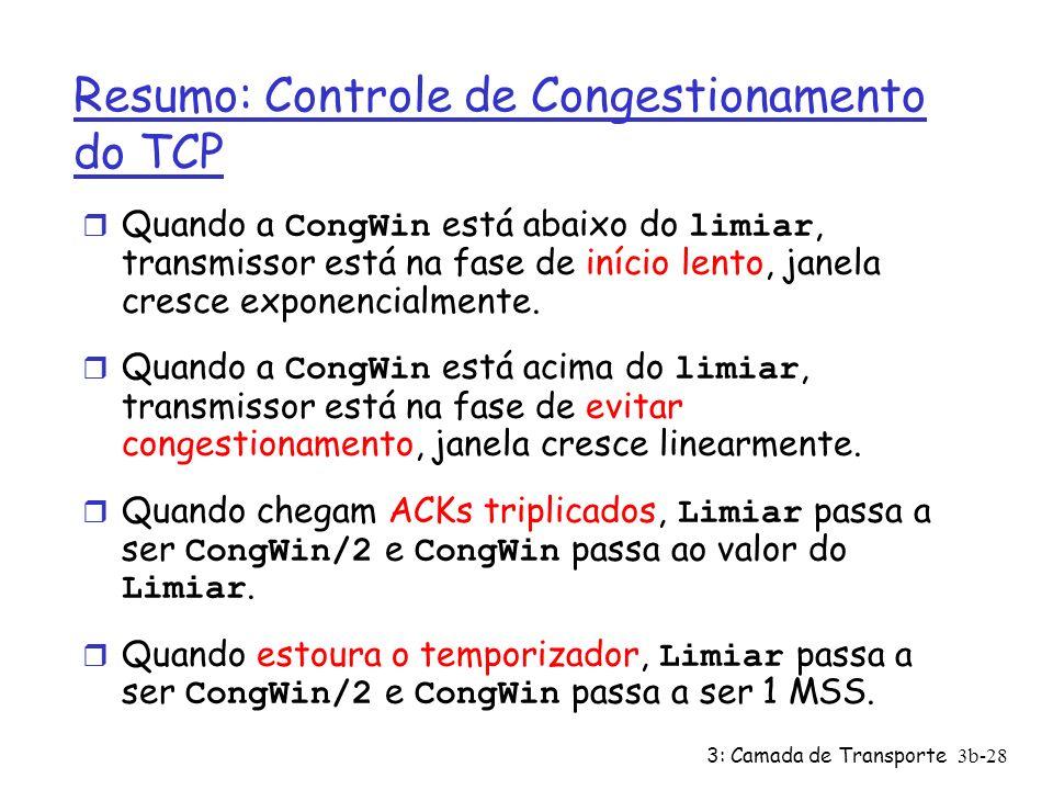 3: Camada de Transporte3b-28 Resumo: Controle de Congestionamento do TCP Quando a CongWin está abaixo do limiar, transmissor está na fase de início le
