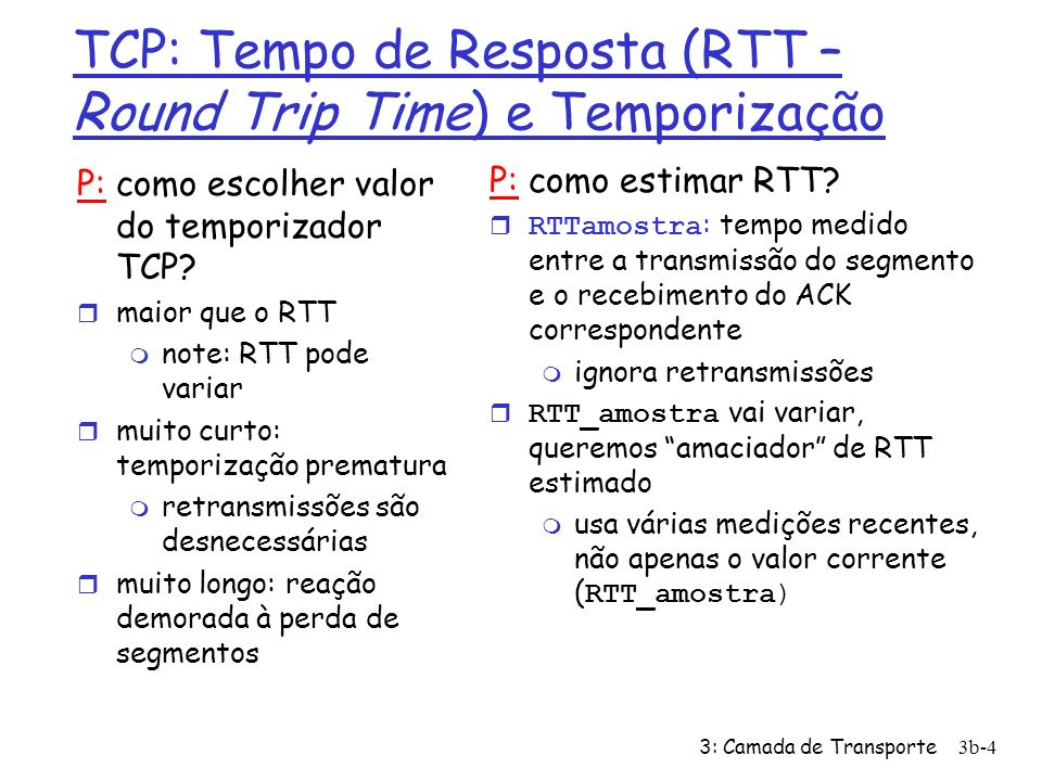 3: Camada de Transporte3b-5 TCP: Tempo de Resposta (RTT) e Temporização RTT_estimado = (1- )* RTT_estimado + *RTT_amostra r média corrente exponencialmente ponderada r influência de cada amostra diminui exponencialmente com o tempo valor típico de = 0,125