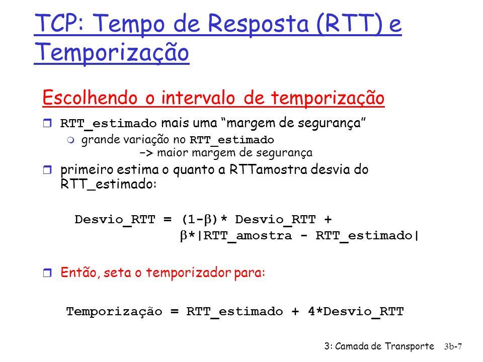 3: Camada de Transporte3b-8 Transferência de dados confiável do TCP r O TCP cria um serviço rdt sobre o serviço não confiável do IP r Segmentos em série (pipelined) r Acks cumulativos r O TCP usa um único temporizador para retransmissões r As retransmissões são disparadas por: m estouros de temporização m acks duplicados r Considere inicialmente um transmissor TCP simplificado: m ignora acks duplicados m ignora controles de fluxo e de congestionamento