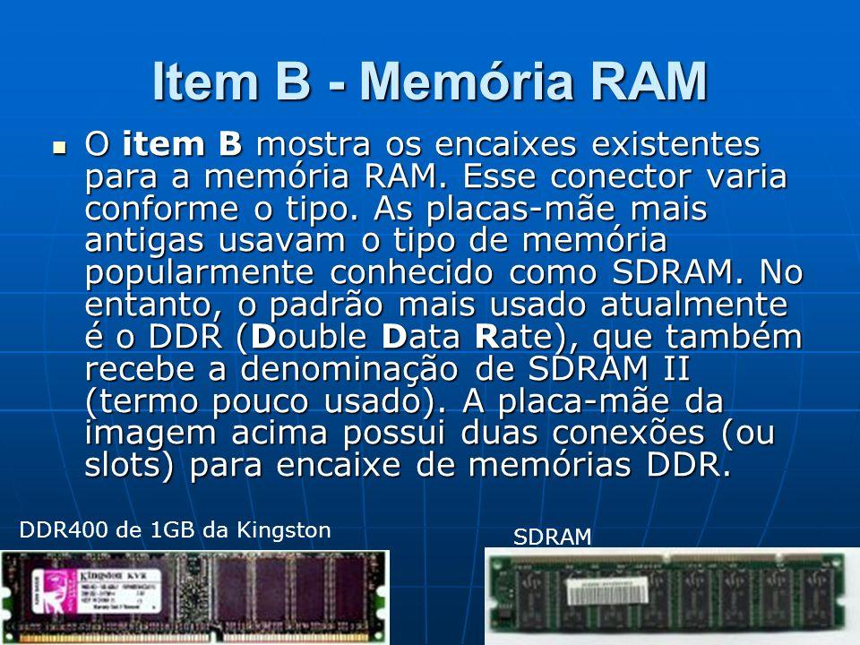 Item B - Memória RAM O item B mostra os encaixes existentes para a memória RAM. Esse conector varia conforme o tipo. As placas-mãe mais antigas usavam