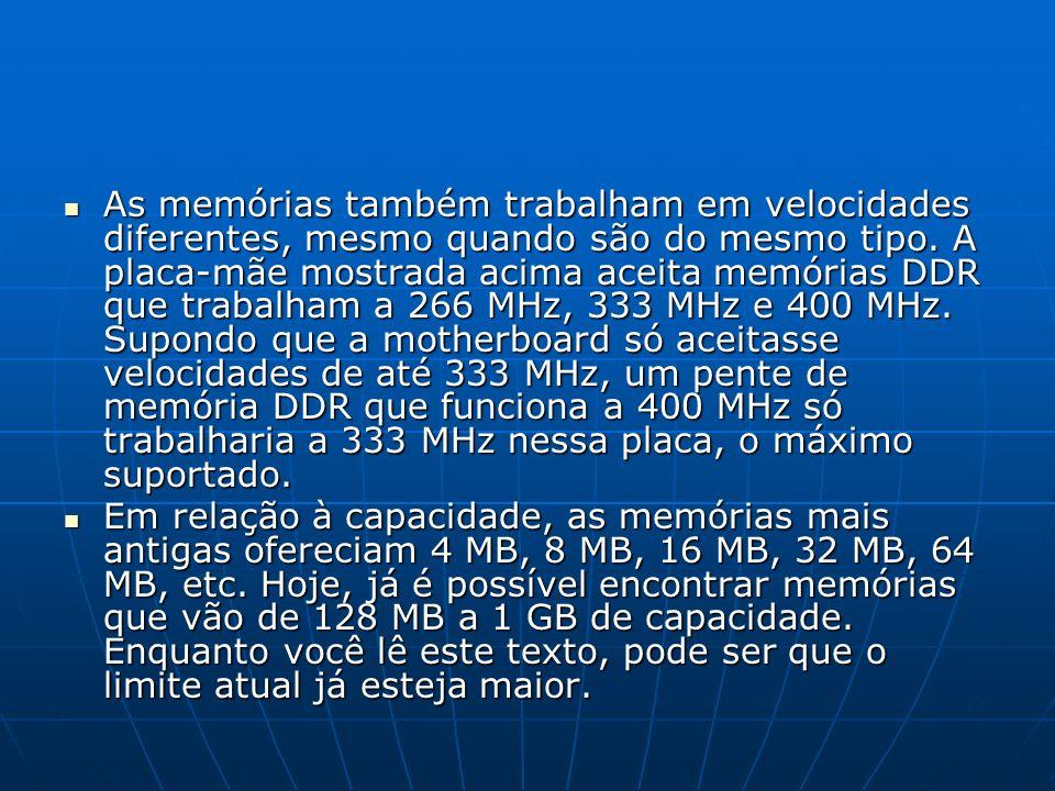 As memórias também trabalham em velocidades diferentes, mesmo quando são do mesmo tipo. A placa-mãe mostrada acima aceita memórias DDR que trabalham a