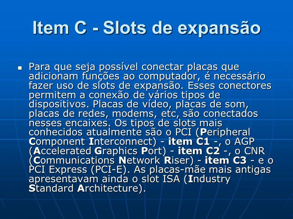 Item C - Slots de expansão Para que seja possível conectar placas que adicionam funções ao computador, é necessário fazer uso de slots de expansão. Es