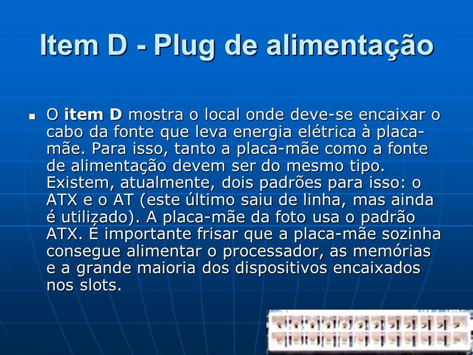 Item D - Plug de alimentação O item D mostra o local onde deve-se encaixar o cabo da fonte que leva energia elétrica à placa- mãe. Para isso, tanto a