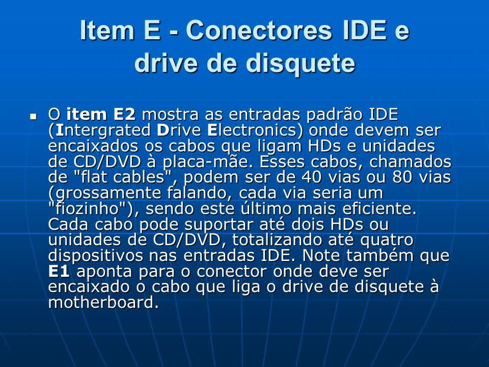 Item E - Conectores IDE e drive de disquete O item E2 mostra as entradas padrão IDE (Intergrated Drive Electronics) onde devem ser encaixados os cabos
