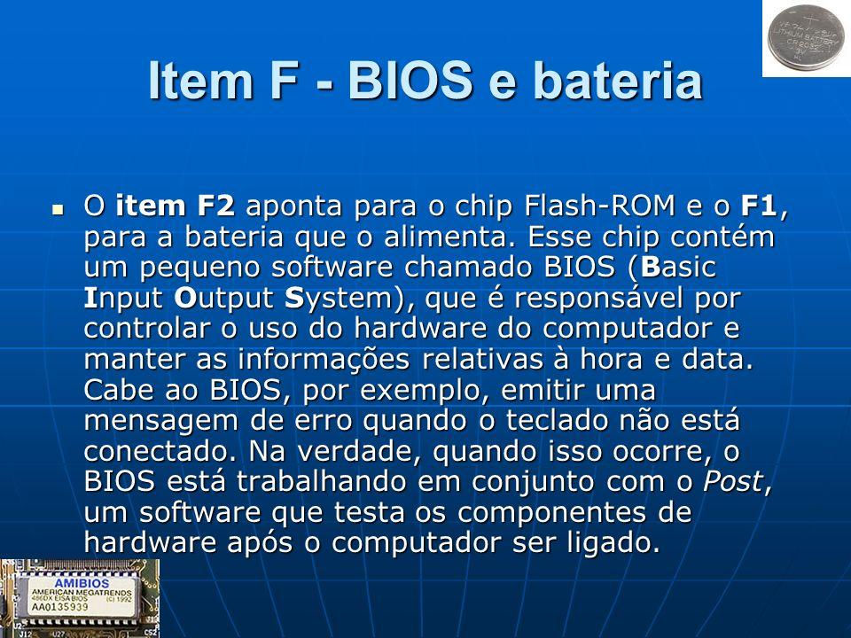 Item F - BIOS e bateria O item F2 aponta para o chip Flash-ROM e o F1, para a bateria que o alimenta. Esse chip contém um pequeno software chamado BIO