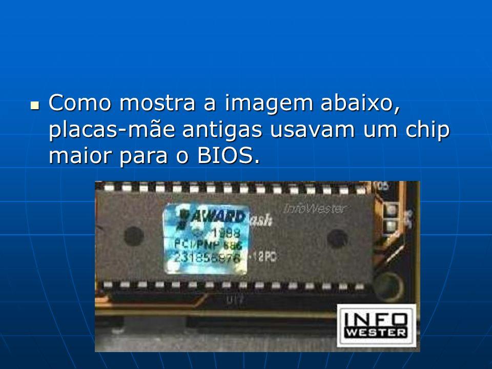 Como mostra a imagem abaixo, placas-mãe antigas usavam um chip maior para o BIOS. Como mostra a imagem abaixo, placas-mãe antigas usavam um chip maior