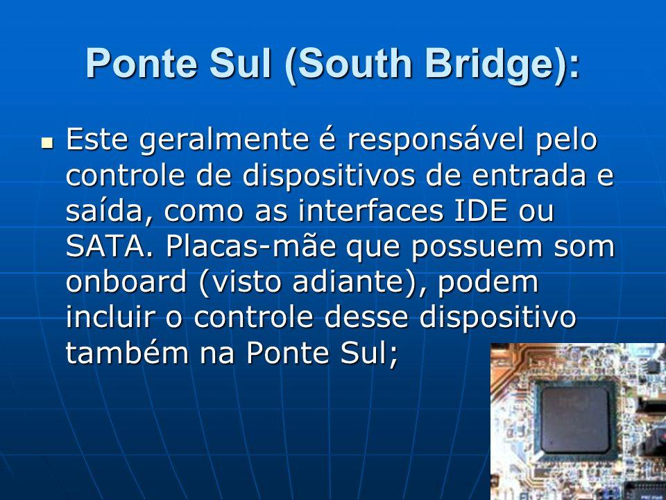 Ponte Sul (South Bridge): Este geralmente é responsável pelo controle de dispositivos de entrada e saída, como as interfaces IDE ou SATA. Placas-mãe q