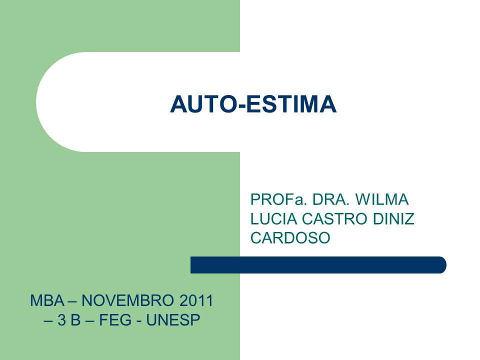 AUTO-ESTIMA PROFa. DRA. WILMA LUCIA CASTRO DINIZ CARDOSO MBA – NOVEMBRO 2011 – 3 B – FEG - UNESP