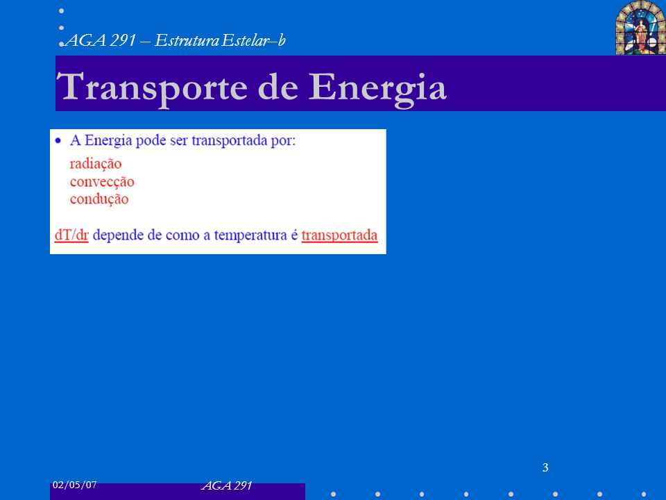 02/05/07 AGA 291 AGA 291 – Estrutura Estelar–b 3 Transporte de Energia