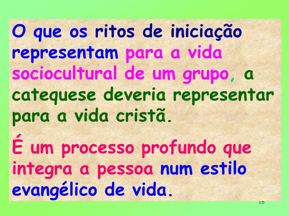 16 O que os ritos de iniciação representam para a vida sociocultural de um grupo, a catequese deveria representar para a vida cristã. É um processo pr