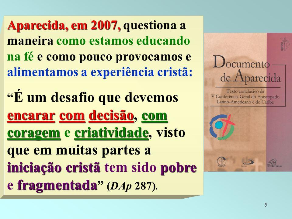 5 Aparecida, em 2007, Aparecida, em 2007, questiona a maneira como estamos educando na fé e como pouco provocamos e alimentamos a experiência cristã: