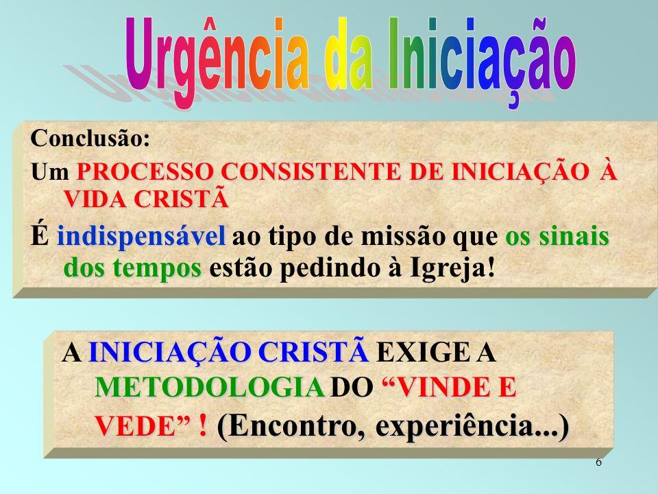 6 INICIAÇÃO CRISTÃ METODOLOGIAVINDE E VEDE ! (Encontro, experiência...) A INICIAÇÃO CRISTÃ EXIGE A METODOLOGIA DO VINDE E VEDE ! (Encontro, experiênci