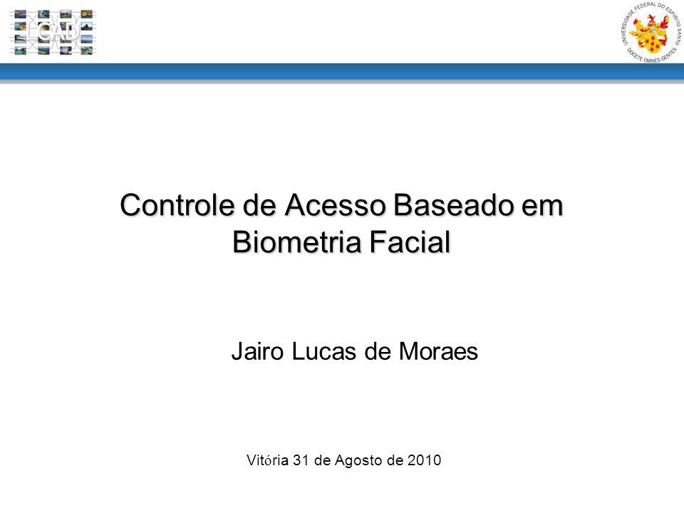 Controle de Acesso Baseado em Biometria Facial Vit ó ria 31 de Agosto de 2010 Jairo Lucas de Moraes