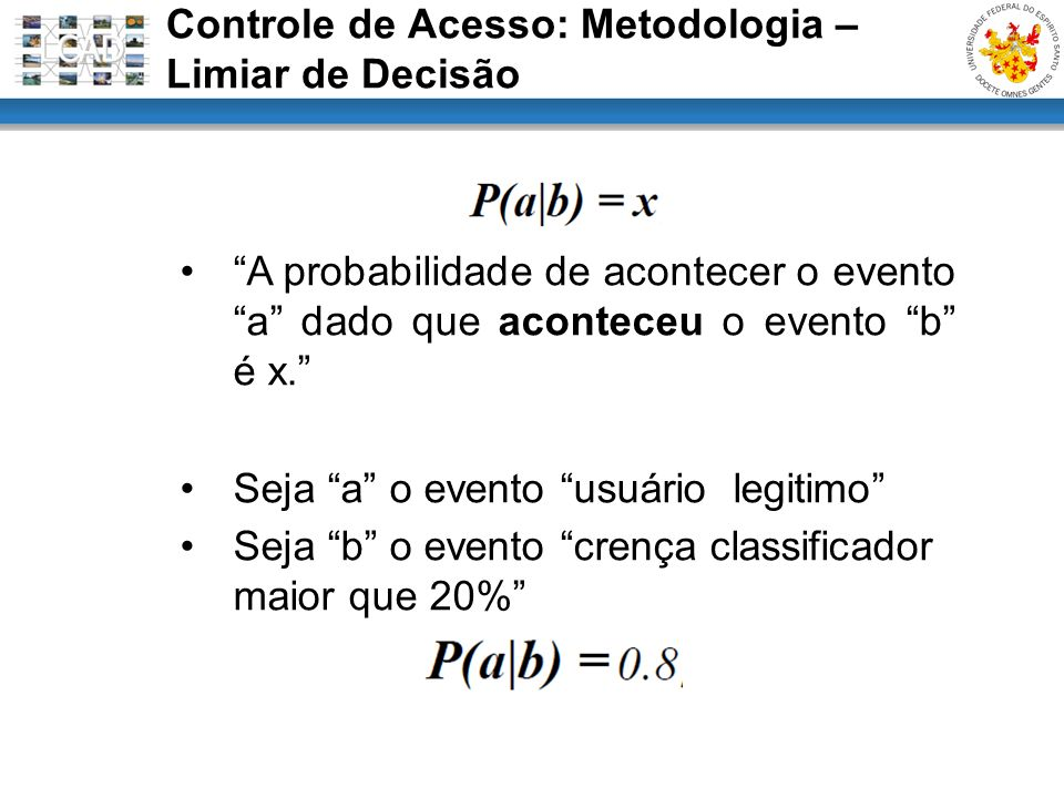A probabilidade de acontecer o evento a dado que aconteceu o evento b é x. Seja a o evento usuário legitimo Seja b o evento crença classificador maior