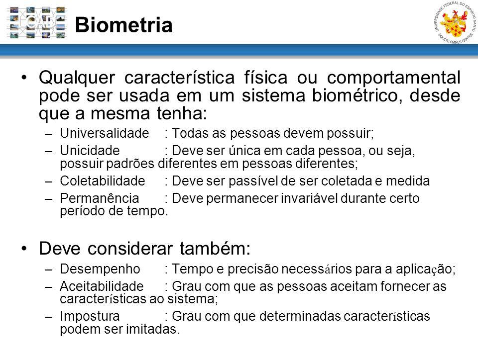 Qualquer característica física ou comportamental pode ser usada em um sistema biométrico, desde que a mesma tenha: –Universalidade : Todas as pessoas