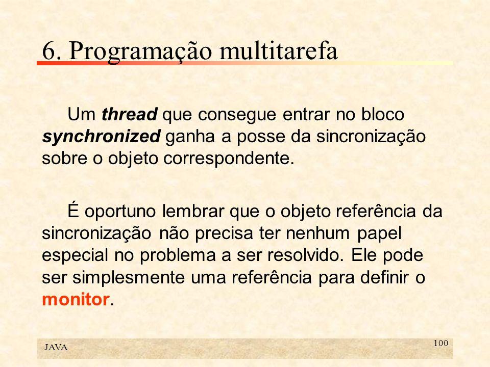 JAVA 100 6. Programação multitarefa Um thread que consegue entrar no bloco synchronized ganha a posse da sincronização sobre o objeto correspondente.