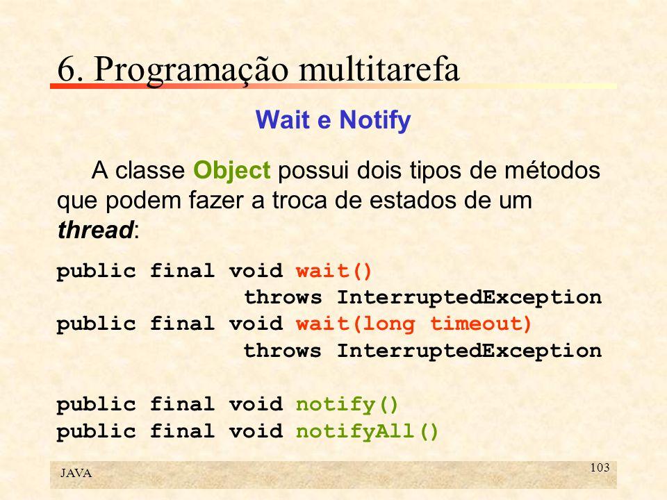 JAVA 103 6. Programação multitarefa Wait e Notify A classe Object possui dois tipos de métodos que podem fazer a troca de estados de um thread: public