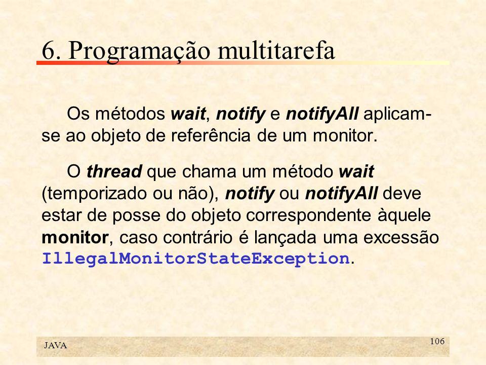JAVA 106 6. Programação multitarefa Os métodos wait, notify e notifyAll aplicam- se ao objeto de referência de um monitor. O thread que chama um métod
