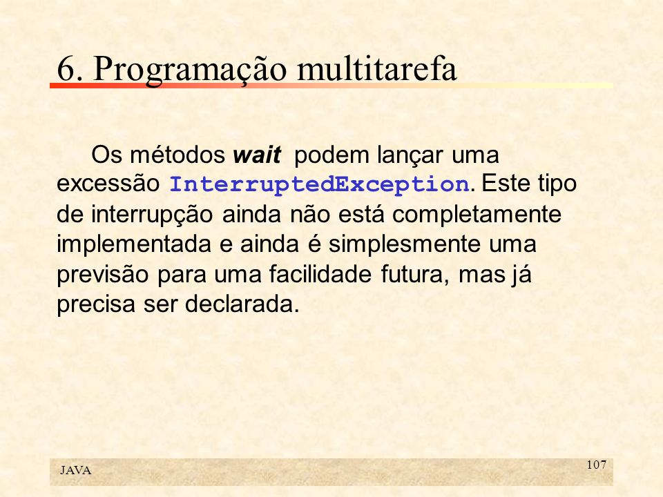 JAVA 107 6. Programação multitarefa Os métodos wait podem lançar uma excessão InterruptedException. Este tipo de interrupção ainda não está completame
